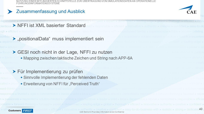 """CAE Elektronik Proprietary Information and/or Confidential Zusammenfassung und Ausblick NFFI ist XML basierter Standard """"positionalData muss implementiert sein GESI noch nicht in der Lage, NFFI zu nutzen  Mapping zwischen taktische Zeichen und String nach APP-6A Für Implementierung zu prüfen  Sinnvolle Implementierung der fehlenden Daten  Erweiterung von NFFI für """"Perceived Truth NUTZUNG EINER NFFI-BASIERTEN SCHNITTSTELLE ZUR ÜBERTRAGUNG VON SIMULATIONSDATEN AN OPERATIONELLE FÜHRUNGSINFORMATIONSSYSTEME 40"""