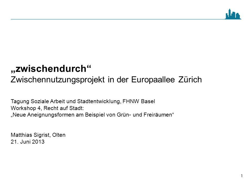 """1 """"zwischendurch"""" Zwischennutzungsprojekt in der Europaallee Zürich Tagung Soziale Arbeit und Stadtentwicklung, FHNW Basel Workshop 4, Recht auf Stadt"""