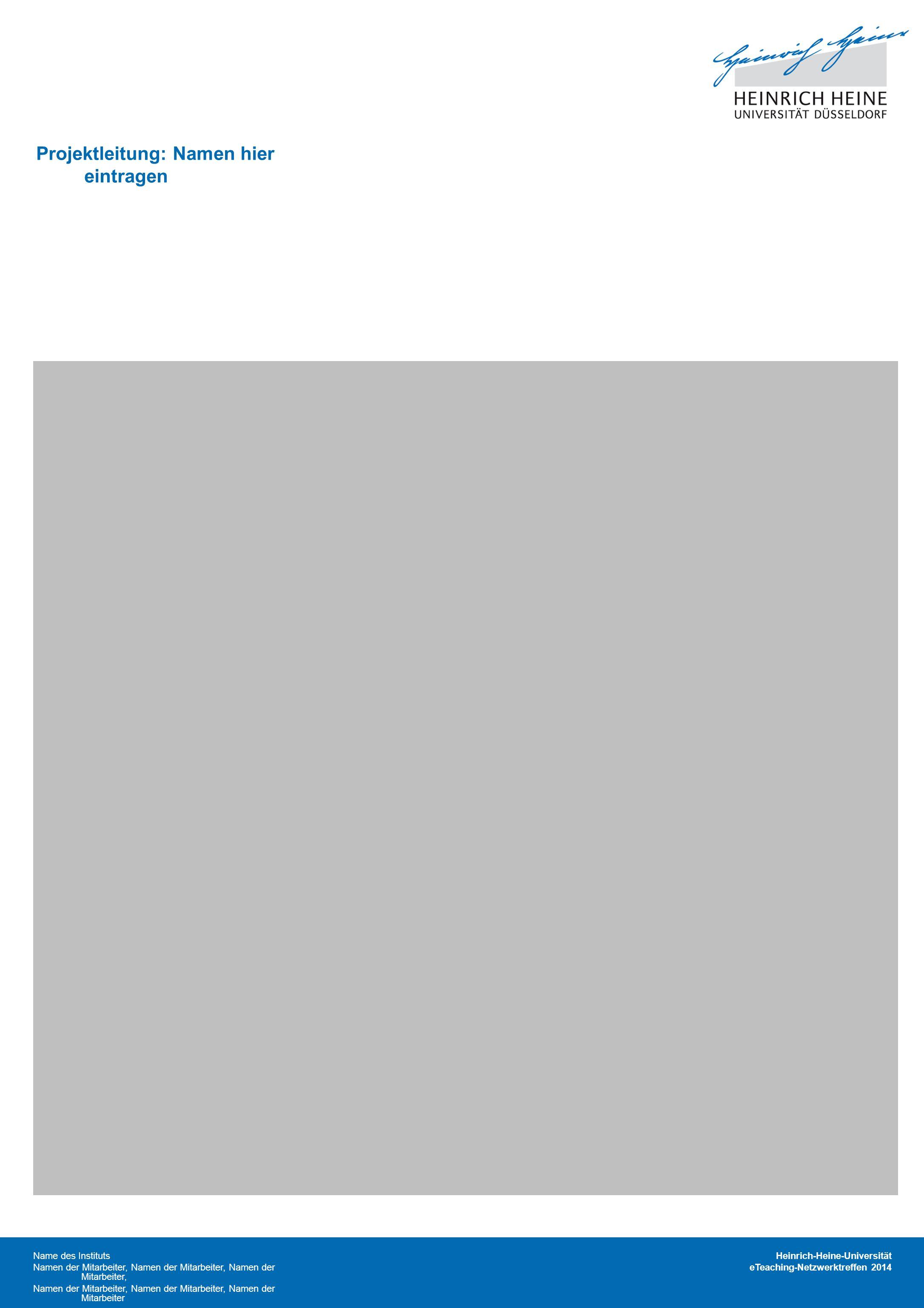 Heinrich-Heine-Universität eTeaching-Netzwerktreffen 2014 Projektleitung: Namen hier eintragen Name des Instituts Namen der Mitarbeiter, Namen der Mitarbeiter, Namen der Mitarbeiter, Namen der Mitarbeiter, Namen der Mitarbeiter, Namen der Mitarbeiter