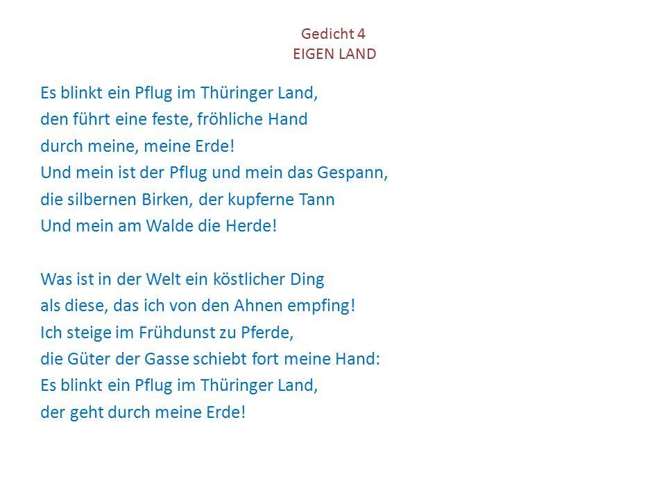 Gedicht 4 EIGEN LAND Es blinkt ein Pflug im Thüringer Land, den führt eine feste, fröhliche Hand durch meine, meine Erde! Und mein ist der Pflug und m