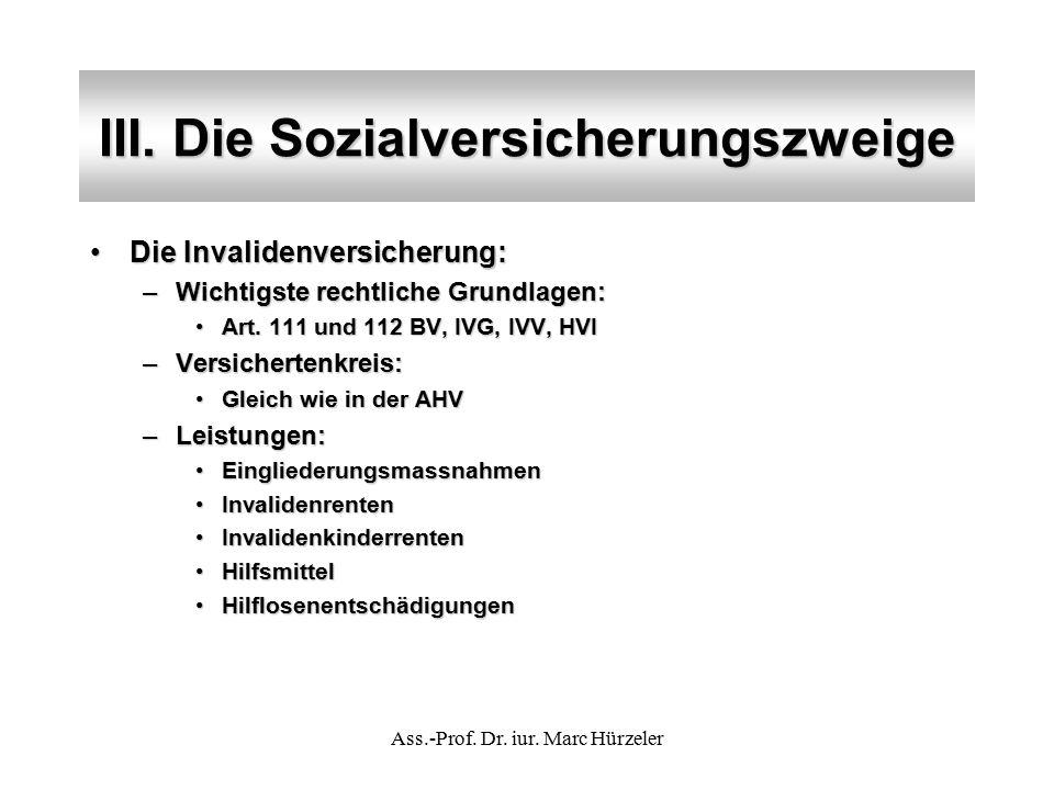 III. Die Sozialversicherungszweige Die Invalidenversicherung:Die Invalidenversicherung: –Wichtigste rechtliche Grundlagen: Art. 111 und 112 BV, IVG, I