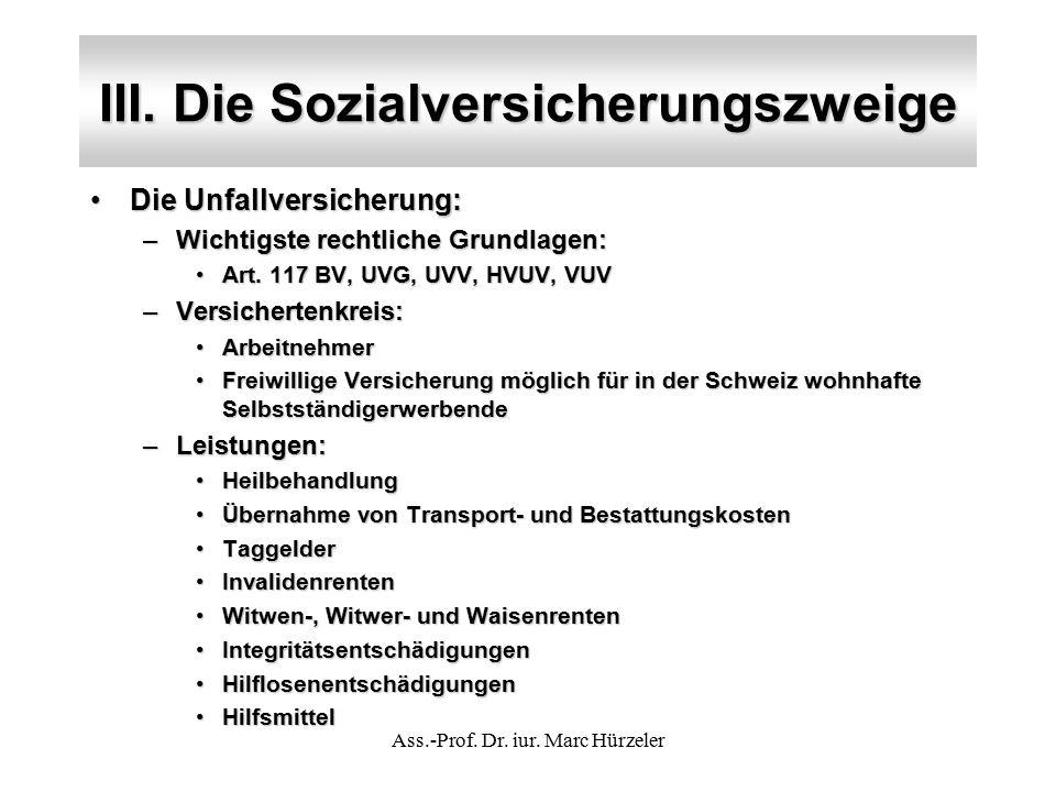 III. Die Sozialversicherungszweige Die Unfallversicherung:Die Unfallversicherung: –Wichtigste rechtliche Grundlagen: Art. 117 BV, UVG, UVV, HVUV, VUVA
