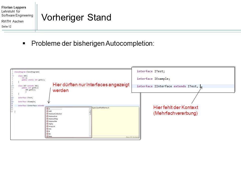 Florian Leppers Lehrstuhl für Software Engineering RWTH Aachen Seite 12 Vorheriger Stand  Probleme der bisherigen Autocompletion: Hier dürften nur Interfaces angezeigt werden Hier fehlt der Kontext (Mehrfachvererbung)