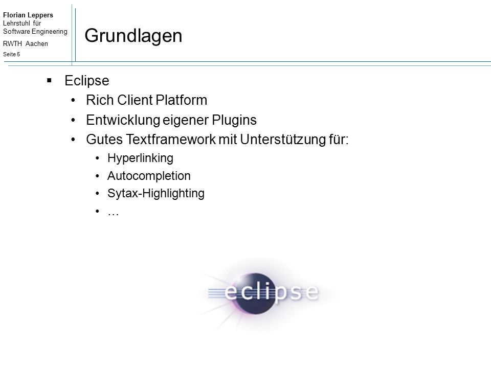 Florian Leppers Lehrstuhl für Software Engineering RWTH Aachen Seite 5 Grundlagen  Eclipse Rich Client Platform Entwicklung eigener Plugins Gutes Textframework mit Unterstützung für: Hyperlinking Autocompletion Sytax-Highlighting …