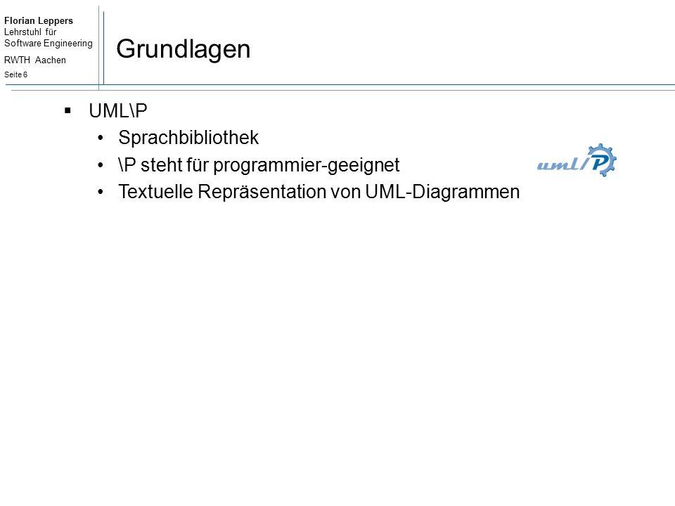 Florian Leppers Lehrstuhl für Software Engineering RWTH Aachen Seite 6 Grundlagen  UML\P Sprachbibliothek \P steht für programmier-geeignet Textuelle Repräsentation von UML-Diagrammen