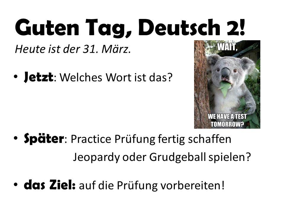 Guten Tag, Deutsch 2.Heute ist der 1. April. Jetzt : Prüfung in 5 Minuten.