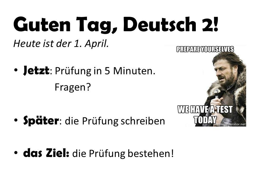 Guten Tag, Deutsch 2. Heute ist der 1. April. Jetzt : Prüfung in 5 Minuten.