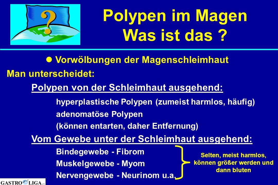 Polypen im Magen Was ist das ? Vorwölbungen der Magenschleimhaut Man unterscheidet: Polypen von der Schleimhaut ausgehend: hyperplastische Polypen (zu