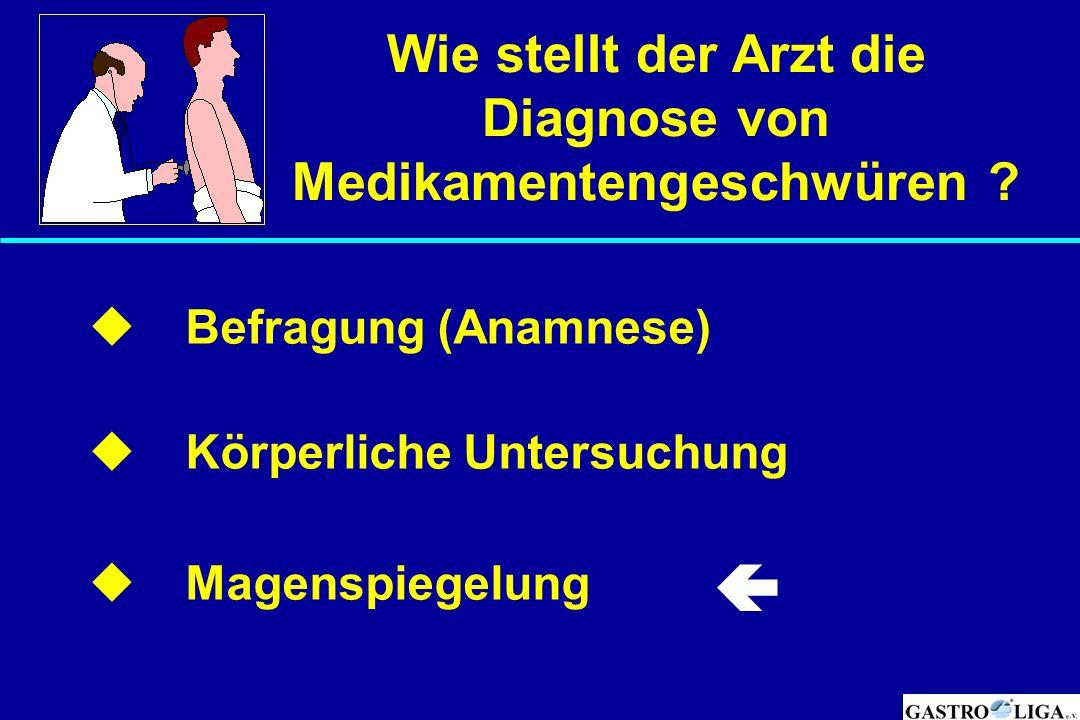 Wie stellt der Arzt die Diagnose von Medikamentengeschwüren ?  Befragung (Anamnese)  Körperliche Untersuchung  Magenspiegelung 