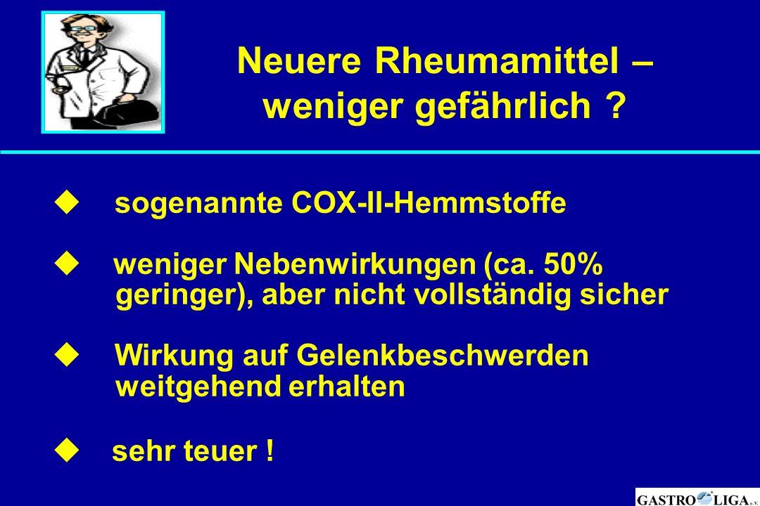 Neuere Rheumamittel – weniger gefährlich ?  sogenannte COX-II-Hemmstoffe  weniger Nebenwirkungen (ca. 50% geringer), aber nicht vollständig sicher