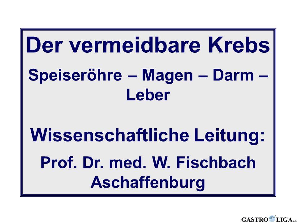 Der vermeidbare Krebs Speiseröhre – Magen – Darm – Leber Wissenschaftliche Leitung: Prof. Dr. med. W. Fischbach Aschaffenburg