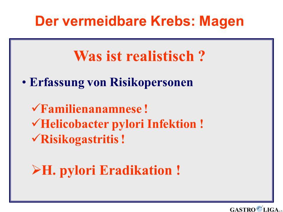 Was ist realistisch ? Der vermeidbare Krebs: Magen Erfassung von Risikopersonen Familienanamnese ! Helicobacter pylori Infektion ! Risikogastritis ! 
