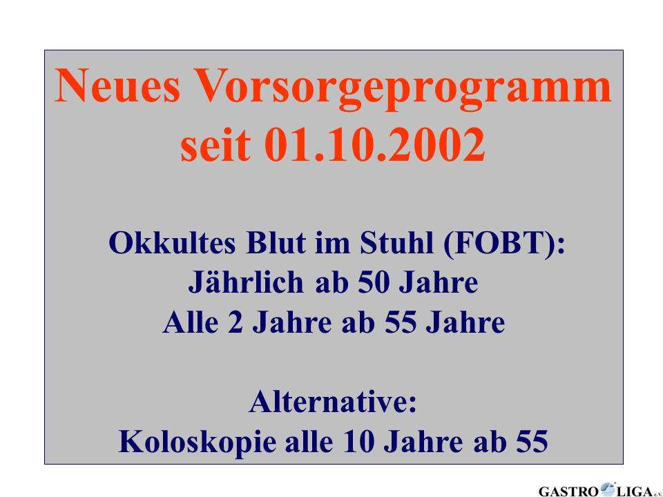 Neues Vorsorgeprogramm seit 01.10.2002 Okkultes Blut im Stuhl (FOBT): Jährlich ab 50 Jahre Alle 2 Jahre ab 55 Jahre Alternative: Koloskopie alle 10 Ja
