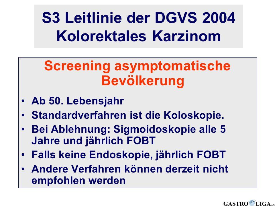 Screening asymptomatische Bevölkerung Ab 50. Lebensjahr Standardverfahren ist die Koloskopie. Bei Ablehnung: Sigmoidoskopie alle 5 Jahre und jährlich