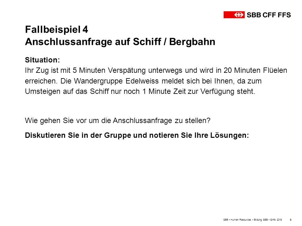 Fallbeispiel 4 Anschlussanfrage auf Schiff / Bergbahn SBB Human Resources Bildung SBB Sinfo 20166 Situation: Ihr Zug ist mit 5 Minuten Verspätung unterwegs und wird in 20 Minuten Flüelen erreichen.