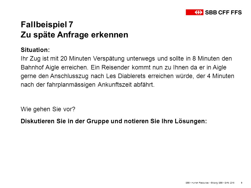 Fallbeispiel 7 Zu späte Anfrage erkennen SBB Human Resources Bildung SBB Sinfo 20169 Situation: Ihr Zug ist mit 20 Minuten Verspätung unterwegs und sollte in 8 Minuten den Bahnhof Aigle erreichen.