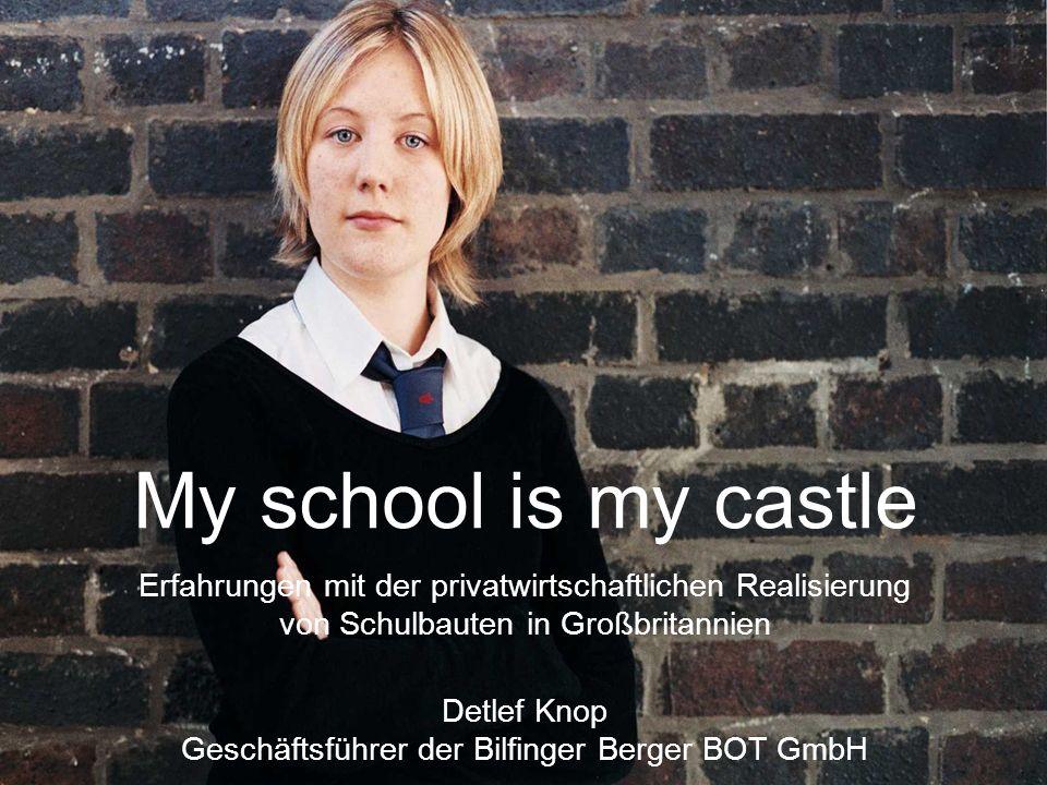 My school is my castle Erfahrungen mit der privatwirtschaftlichen Realisierung von Schulbauten in Großbritannien Detlef Knop Geschäftsführer der Bilfinger Berger BOT GmbH