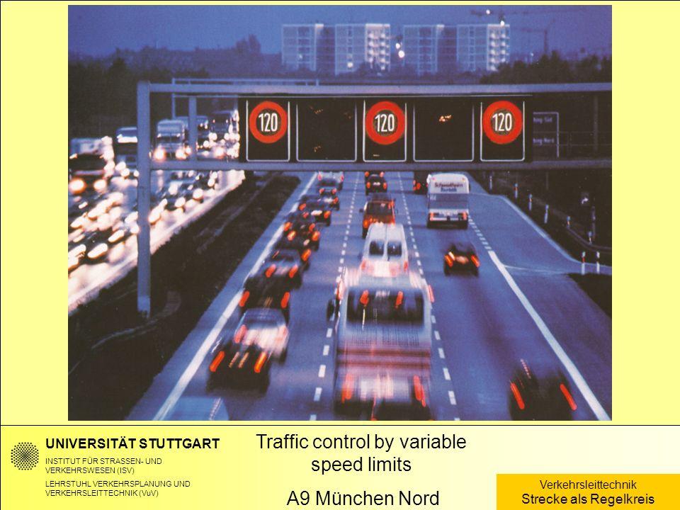 Traffic control by variable speed limits A9 München Nord UNIVERSITÄT STUTTGART INSTITUT FÜR STRASSEN- UND VERKEHRSWESEN (ISV) LEHRSTUHL VERKEHRSPLANUNG UND VERKEHRSLEITTECHNIK (VuV) Verkehrsleittechnik Strecke als Regelkreis