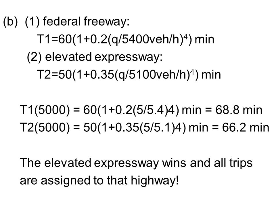 (b) (1) federal freeway: T1=60(1+0.2(q/5400veh/h) 4 ) min (2) elevated expressway: T2=50(1+0.35(q/5100veh/h) 4 ) min T1(5000) = 60(1+0.2(5/5.4)4) min = 68.8 min T2(5000) = 50(1+0.35(5/5.1)4) min = 66.2 min The elevated expressway wins and all trips are assigned to that highway!