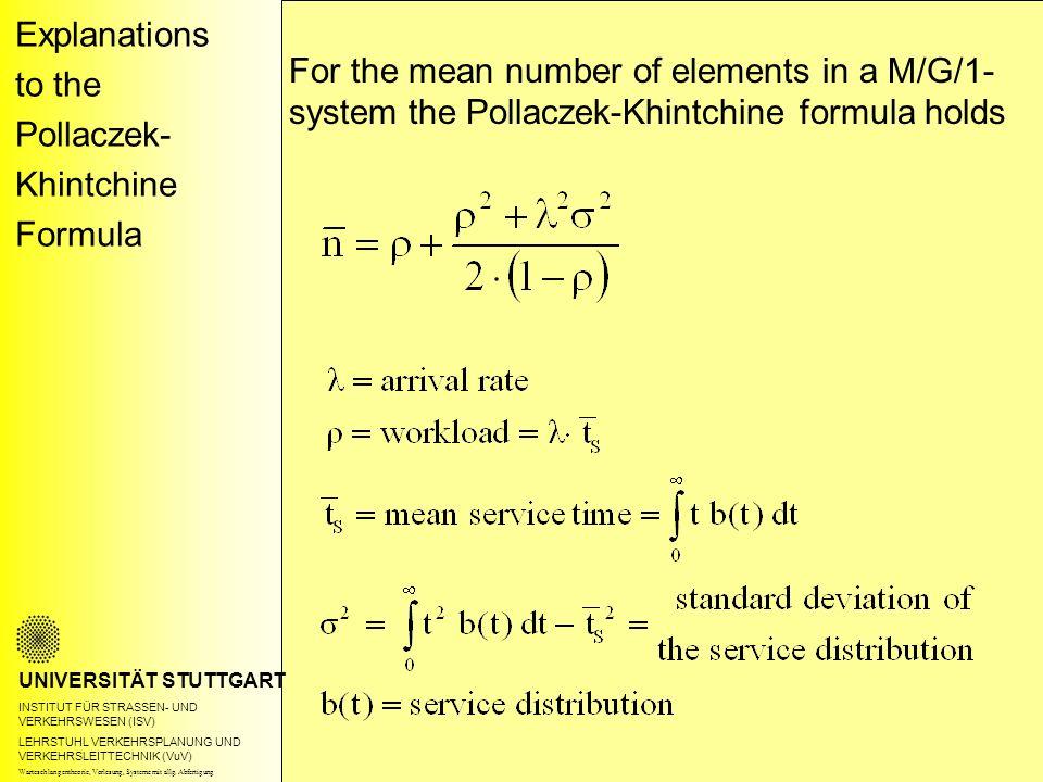Explanations to the Pollaczek- Khintchine Formula UNIVERSITÄT STUTTGART INSTITUT FÜR STRASSEN- UND VERKEHRSWESEN (ISV) LEHRSTUHL VERKEHRSPLANUNG UND VERKEHRSLEITTECHNIK (VuV) For the mean number of elements in a M/G/1- system the Pollaczek-Khintchine formula holds Warteschlangentheorie, Vorlesung, Systeme mit allg.