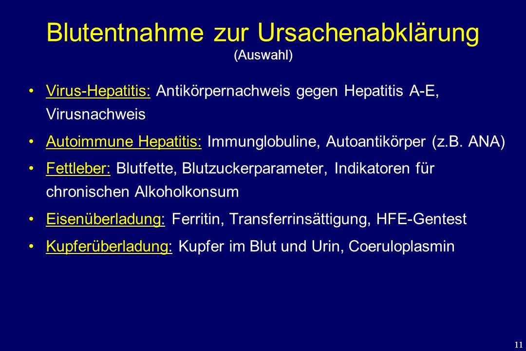 11 Blutentnahme zur Ursachenabklärung (Auswahl) Virus-Hepatitis: Antikörpernachweis gegen Hepatitis A-E, Virusnachweis Autoimmune Hepatitis: Immunglob