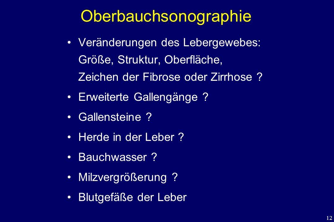 12 Oberbauchsonographie Veränderungen des Lebergewebes: Größe, Struktur, Oberfläche, Zeichen der Fibrose oder Zirrhose ? Erweiterte Gallengänge ? Gall