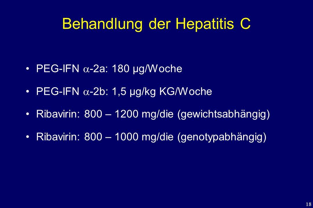 18 Behandlung der Hepatitis C PEG-IFN  -2a: 180 µg/Woche PEG-IFN  -2b: 1,5 µg/kg KG/Woche Ribavirin: 800 – 1200 mg/die (gewichtsabhängig) Ribavirin: