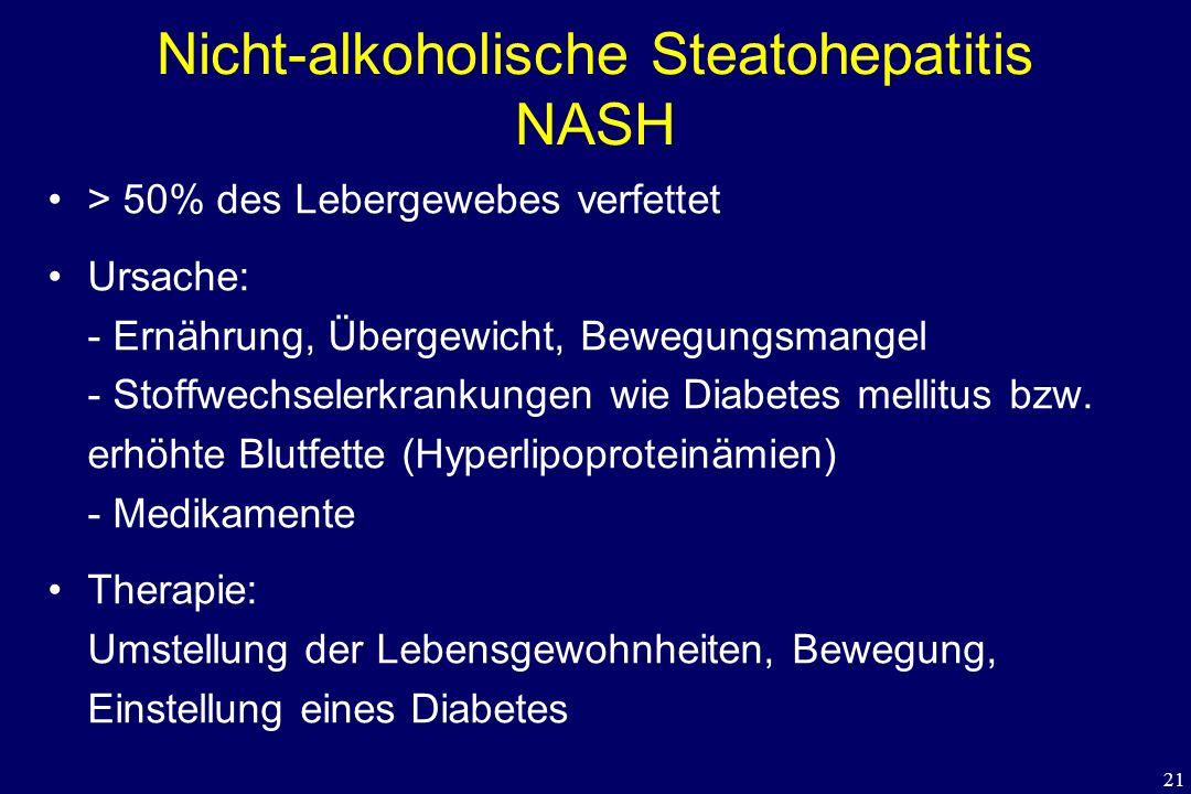 21 Nicht-alkoholische Steatohepatitis NASH > 50% des Lebergewebes verfettet Ursache: - Ernährung, Übergewicht, Bewegungsmangel - Stoffwechselerkrankun