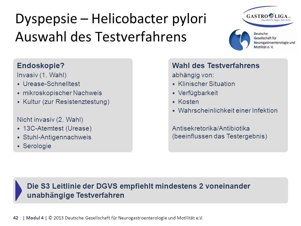 Dyspepsie – Helicobacter pylori Auswahl des Testverfahrens | Modul 4 | © 2013 Deutsche Gesellschaft für Neurogastroenterologie und Motilität e.V.42 Die S3 Leitlinie der DGVS empfiehlt mindestens 2 voneinander unabhängige Testverfahren Endoskopie.