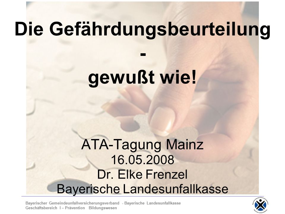 Bayerischer Gemeindeunfallversicherungsverband - Bayerische Landesunfallkasse Geschäftsbereich I – Prävention Bildungswesen Die Gefährdungsbeurteilung - gewußt wie.