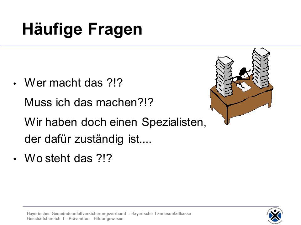 Bayerischer Gemeindeunfallversicherungsverband - Bayerische Landesunfallkasse Geschäftsbereich I – Prävention Bildungswesen Häufige Fragen Wer macht das !.