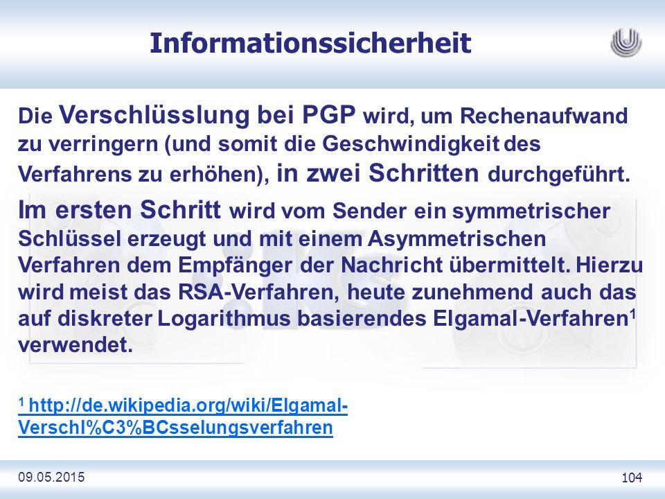 09.05.2015 104 Informationssicherheit Die Verschlüsslung bei PGP wird, um Rechenaufwand zu verringern (und somit die Geschwindigkeit des Verfahrens zu erhöhen), in zwei Schritten durchgeführt.
