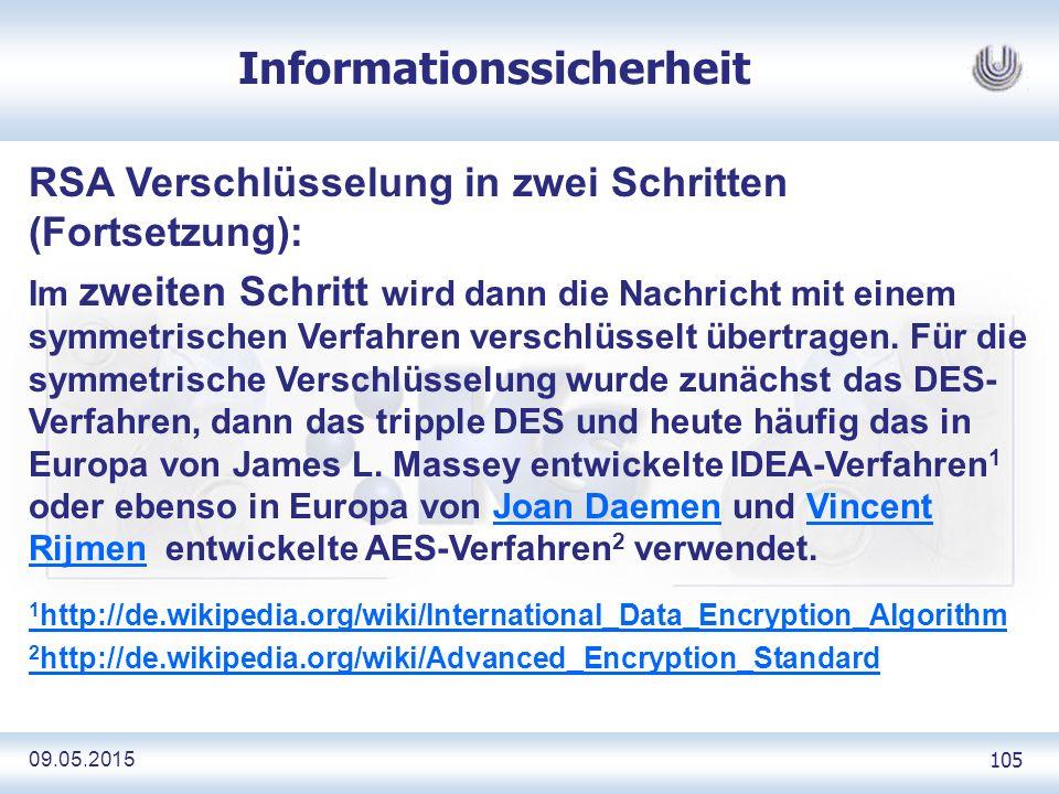 09.05.2015 105 Informationssicherheit RSA Verschlüsselung in zwei Schritten (Fortsetzung): Im zweiten Schritt wird dann die Nachricht mit einem symmetrischen Verfahren verschlüsselt übertragen.