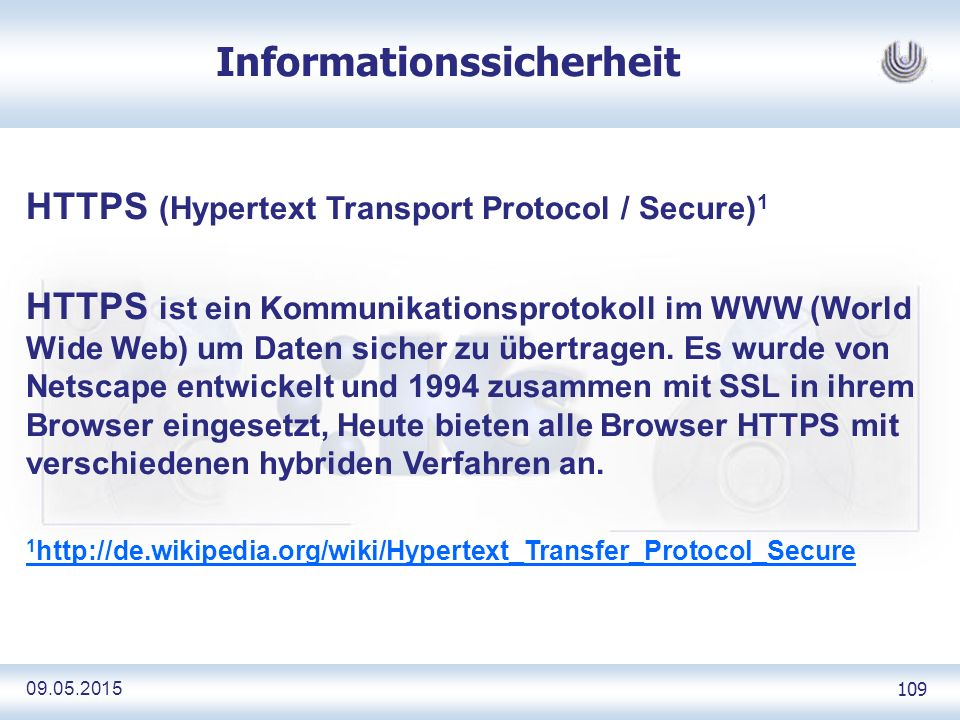 09.05.2015 109 Informationssicherheit HTTPS (Hypertext Transport Protocol / Secure) 1 HTTPS ist ein Kommunikationsprotokoll im WWW (World Wide Web) um