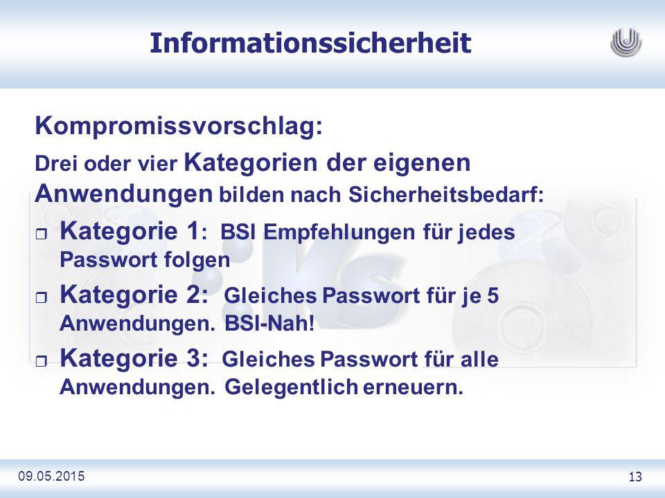 09.05.2015 13 Informationssicherheit Kompromissvorschlag: Drei oder vier Kategorien der eigenen Anwendungen bilden nach Sicherheitsbedarf: r Kategorie 1 : BSI Empfehlungen für jedes Passwort folgen r Kategorie 2: Gleiches Passwort für je 5 Anwendungen.