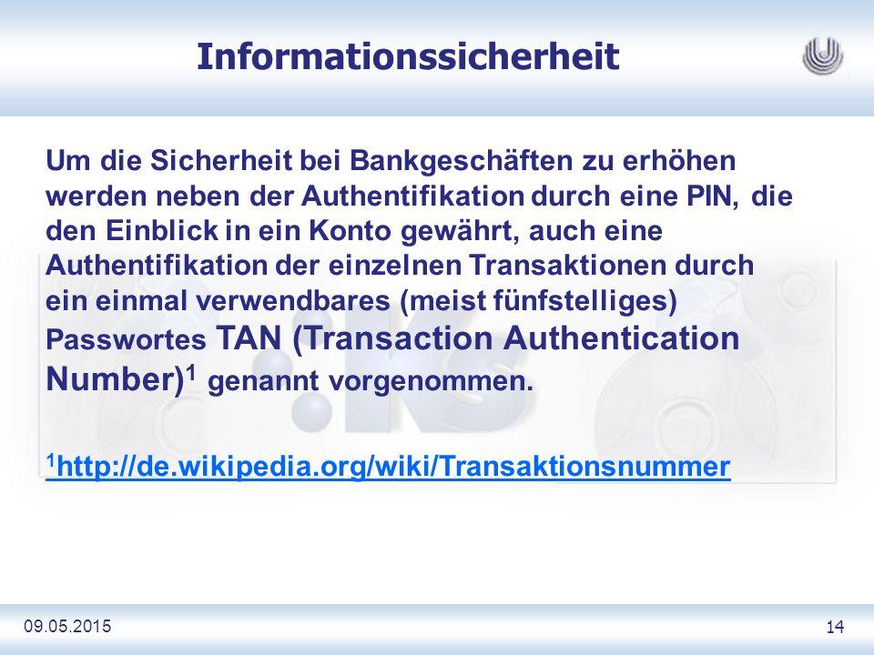 09.05.2015 14 Informationssicherheit Um die Sicherheit bei Bankgeschäften zu erhöhen werden neben der Authentifikation durch eine PIN, die den Einblick in ein Konto gewährt, auch eine Authentifikation der einzelnen Transaktionen durch ein einmal verwendbares (meist fünfstelliges) Passwortes TAN (Transaction Authentication Number) 1 genannt vorgenommen.
