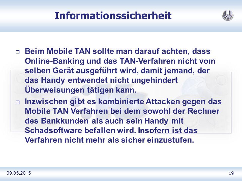 09.05.2015 19 Informationssicherheit r Beim Mobile TAN sollte man darauf achten, dass Online-Banking und das TAN-Verfahren nicht vom selben Gerät ausgeführt wird, damit jemand, der das Handy entwendet nicht ungehindert Überweisungen tätigen kann.