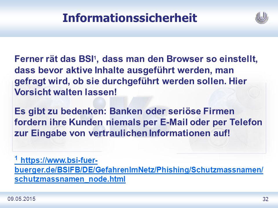09.05.2015 32 Informationssicherheit Ferner rät das BSI 1, dass man den Browser so einstellt, dass bevor aktive Inhalte ausgeführt werden, man gefragt wird, ob sie durchgeführt werden sollen.