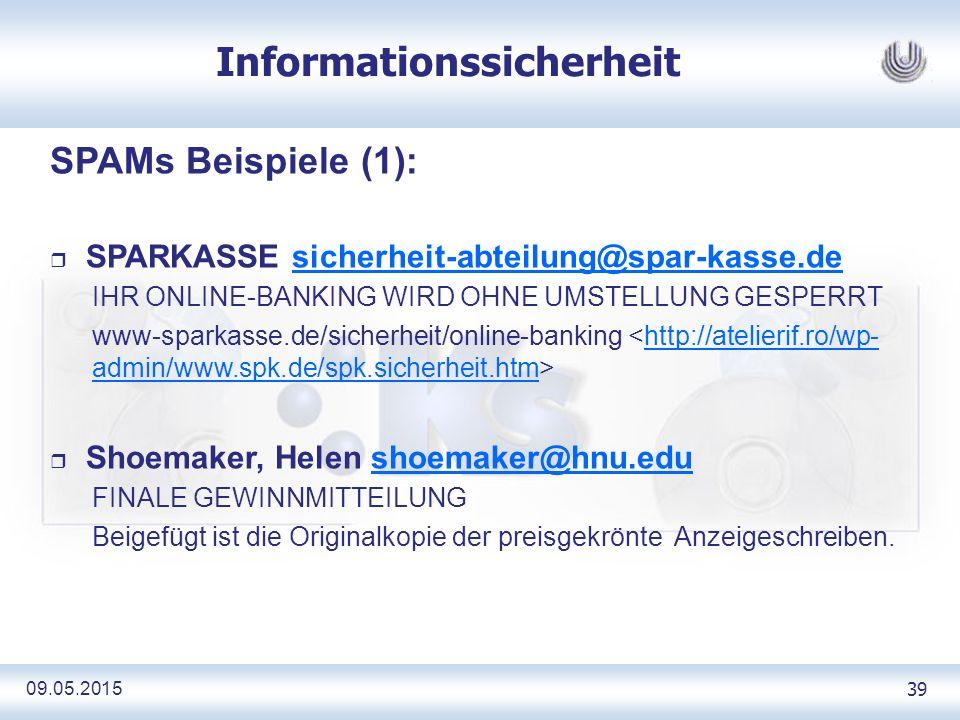 09.05.2015 39 Informationssicherheit SPAMs Beispiele (1): r SPARKASSE sicherheit-abteilung@spar-kasse.desicherheit-abteilung@spar-kasse.de IHR ONLINE-BANKING WIRD OHNE UMSTELLUNG GESPERRT www-sparkasse.de/sicherheit/online-banking http://atelierif.ro/wp- admin/www.spk.de/spk.sicherheit.htm r Shoemaker, Helen shoemaker@hnu.edushoemaker@hnu.edu FINALE GEWINNMITTEILUNG Beigefügt ist die Originalkopie der preisgekrönte Anzeigeschreiben.