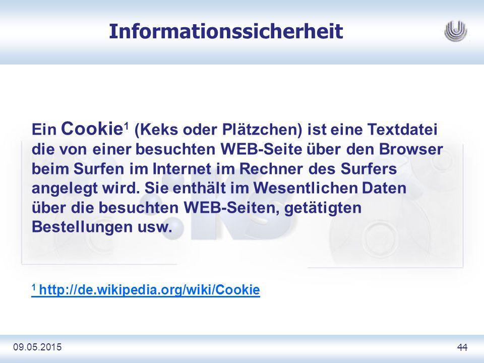 09.05.2015 44 Informationssicherheit Ein Cookie 1 (Keks oder Plätzchen) ist eine Textdatei die von einer besuchten WEB-Seite über den Browser beim Surfen im Internet im Rechner des Surfers angelegt wird.