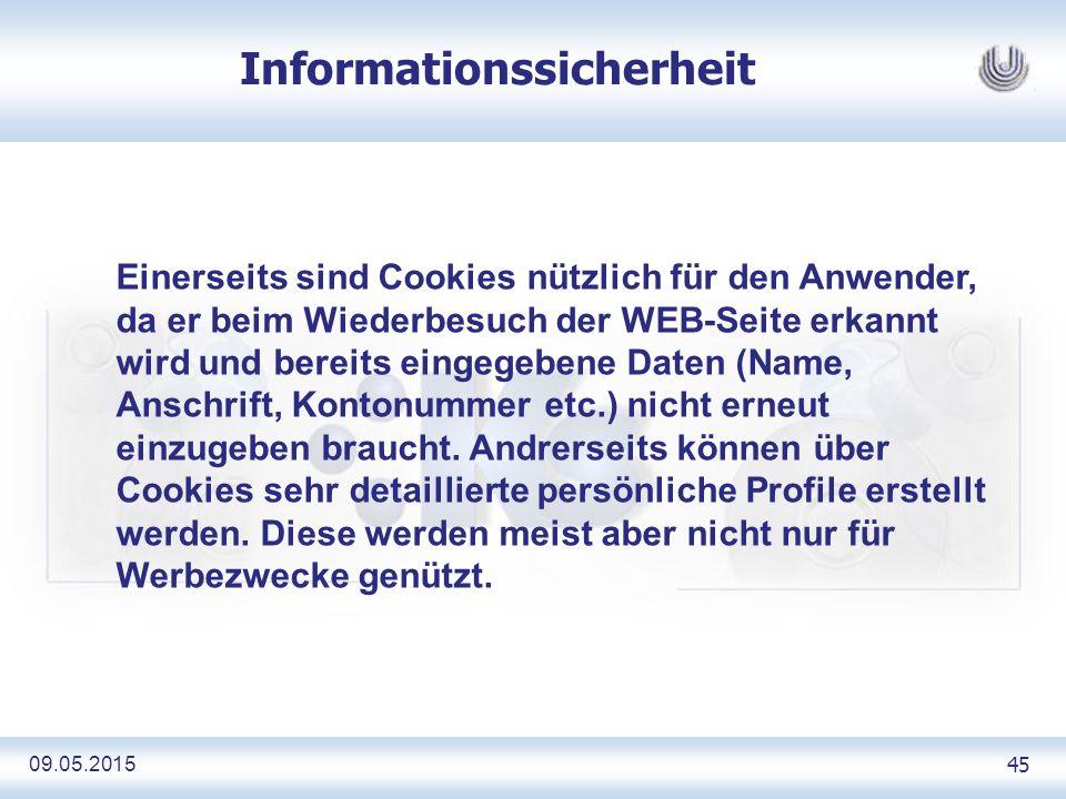 09.05.2015 45 Informationssicherheit Einerseits sind Cookies nützlich für den Anwender, da er beim Wiederbesuch der WEB-Seite erkannt wird und bereits eingegebene Daten (Name, Anschrift, Kontonummer etc.) nicht erneut einzugeben braucht.