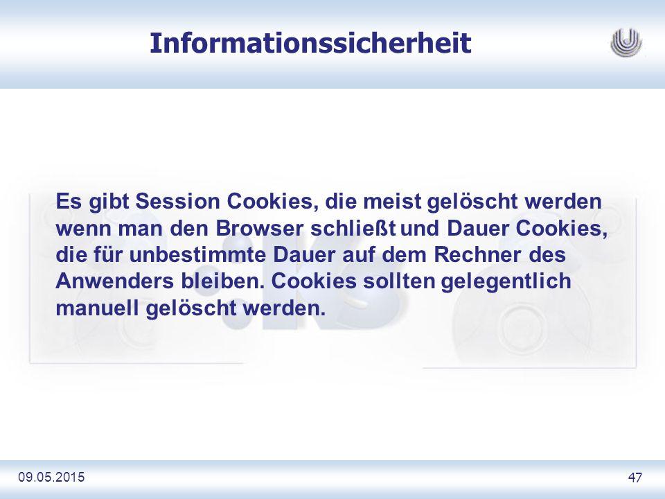 09.05.2015 47 Informationssicherheit Es gibt Session Cookies, die meist gelöscht werden wenn man den Browser schließt und Dauer Cookies, die für unbestimmte Dauer auf dem Rechner des Anwenders bleiben.