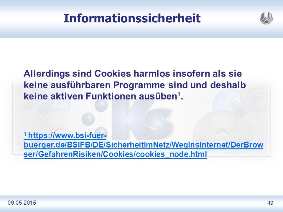 09.05.2015 49 Informationssicherheit Allerdings sind Cookies harmlos insofern als sie keine ausführbaren Programme sind und deshalb keine aktiven Funktionen ausüben 1.