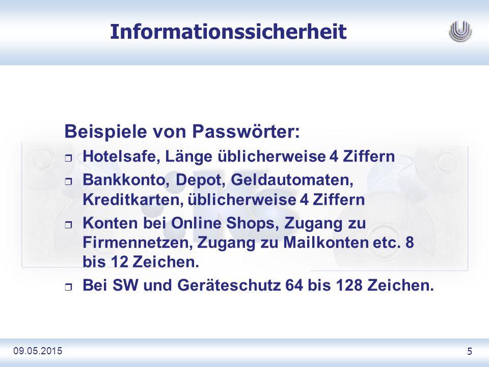 09.05.2015 5 Informationssicherheit Beispiele von Passwörter: r Hotelsafe, Länge üblicherweise 4 Ziffern r Bankkonto, Depot, Geldautomaten, Kreditkarten, üblicherweise 4 Ziffern r Konten bei Online Shops, Zugang zu Firmennetzen, Zugang zu Mailkonten etc.