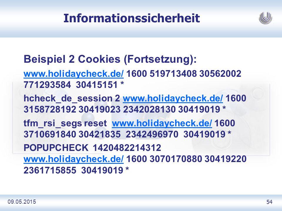 09.05.2015 54 Informationssicherheit Beispiel 2 Cookies (Fortsetzung): www.holidaycheck.de/www.holidaycheck.de/ 1600 519713408 30562002 771293584 30415151 * hcheck_de_session 2 www.holidaycheck.de/ 1600 3158728192 30419023 2342028130 30419019 *www.holidaycheck.de/ tfm_rsi_segs reset www.holidaycheck.de/ 1600 3710691840 30421835 2342496970 30419019 *www.holidaycheck.de/ POPUPCHECK 1420482214312 www.holidaycheck.de/ 1600 3070170880 30419220 2361715855 30419019 * www.holidaycheck.de/
