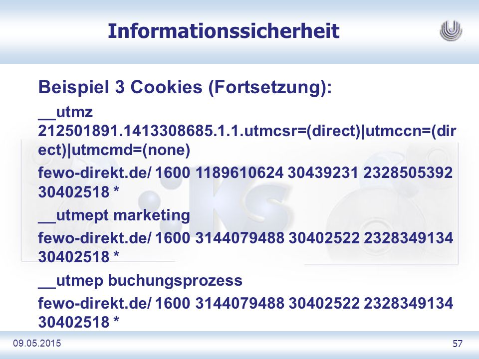 09.05.2015 57 Informationssicherheit Beispiel 3 Cookies (Fortsetzung): __utmz 212501891.1413308685.1.1.utmcsr=(direct)|utmccn=(dir ect)|utmcmd=(none) fewo-direkt.de/ 1600 1189610624 30439231 2328505392 30402518 * __utmept marketing fewo-direkt.de/ 1600 3144079488 30402522 2328349134 30402518 * __utmep buchungsprozess fewo-direkt.de/ 1600 3144079488 30402522 2328349134 30402518 *