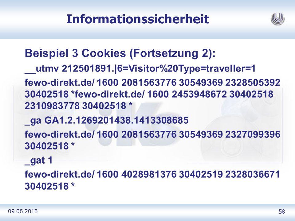 09.05.2015 58 Informationssicherheit Beispiel 3 Cookies (Fortsetzung 2): __utmv 212501891.|6=Visitor%20Type=traveller=1 fewo-direkt.de/ 1600 2081563776 30549369 2328505392 30402518 *fewo-direkt.de/ 1600 2453948672 30402518 2310983778 30402518 * _ga GA1.2.1269201438.1413308685 fewo-direkt.de/ 1600 2081563776 30549369 2327099396 30402518 * _gat 1 fewo-direkt.de/ 1600 4028981376 30402519 2328036671 30402518 *