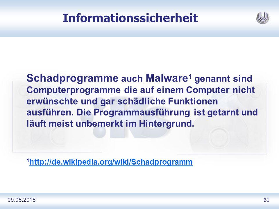 09.05.2015 61 Informationssicherheit Schadprogramme auch Malware 1 genannt sind Computerprogramme die auf einem Computer nicht erwünschte und gar schädliche Funktionen ausführen.