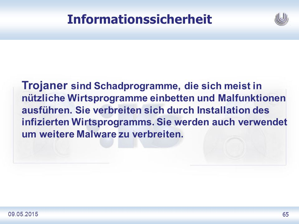 09.05.2015 65 Informationssicherheit Trojaner sind Schadprogramme, die sich meist in nützliche Wirtsprogramme einbetten und Malfunktionen ausführen.