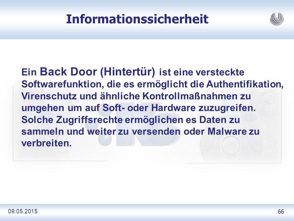 09.05.2015 66 Informationssicherheit Ein Back Door (Hintertür) ist eine versteckte Softwarefunktion, die es ermöglicht die Authentifikation, Virenschutz und ähnliche Kontrollmaßnahmen zu umgehen um auf Soft- oder Hardware zuzugreifen.